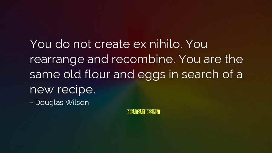 Recombine Sayings By Douglas Wilson: You do not create ex nihilo. You rearrange and recombine. You are the same old