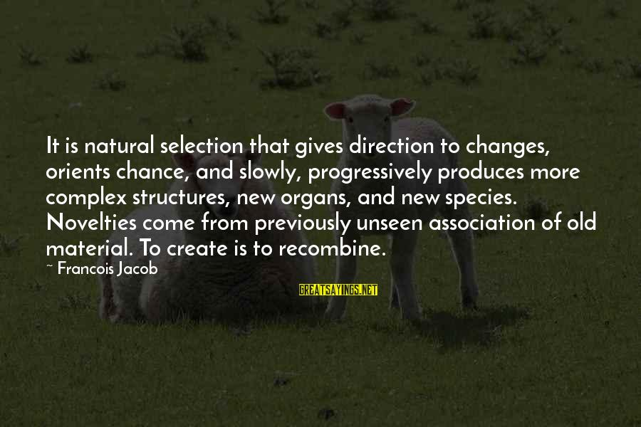 Recombine Sayings By Francois Jacob: It is natural selection that gives direction to changes, orients chance, and slowly, progressively produces