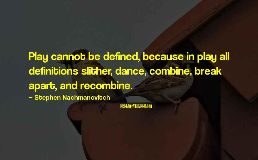 Recombine Sayings By Stephen Nachmanovitch: Play cannot be defined, because in play all definitions slither, dance, combine, break apart, and