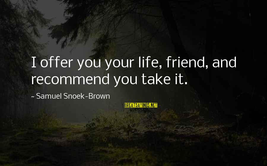 Recommend A Friend Sayings By Samuel Snoek-Brown: I offer you your life, friend, and recommend you take it.