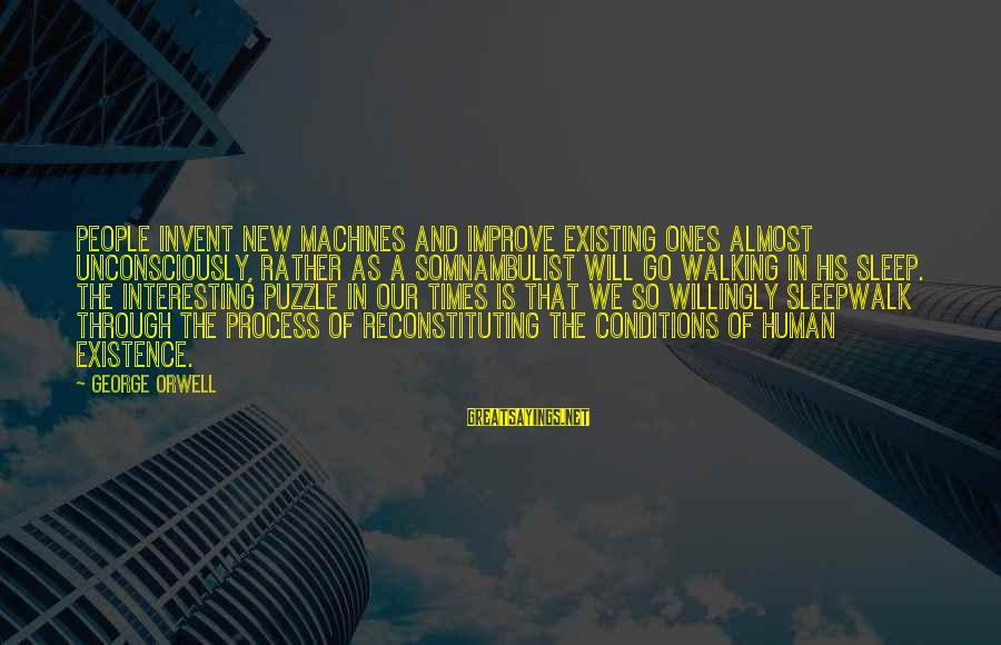 Reconstituting Sayings By George Orwell: People invent new machines and improve existing ones almost unconsciously, rather as a Somnambulist will