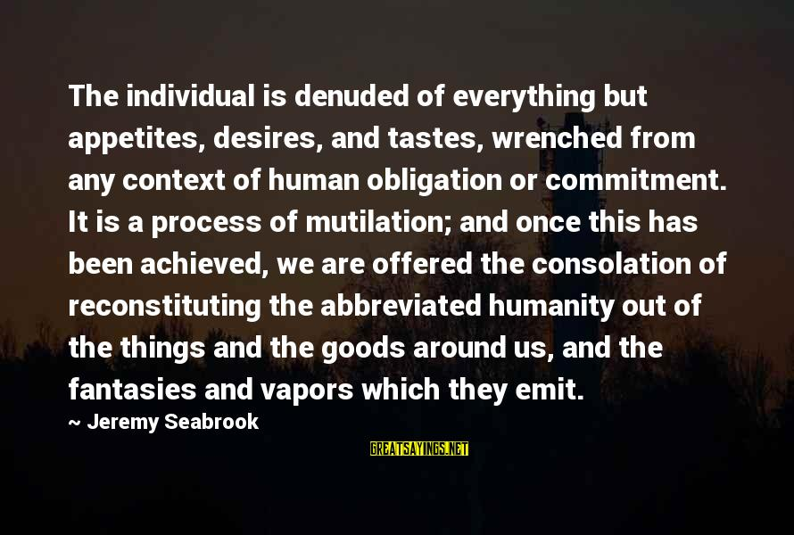 Reconstituting Sayings By Jeremy Seabrook: The individual is denuded of everything but appetites, desires, and tastes, wrenched from any context