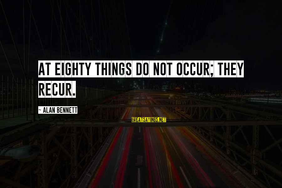 Recur Sayings By Alan Bennett: At eighty things do not occur; they recur.