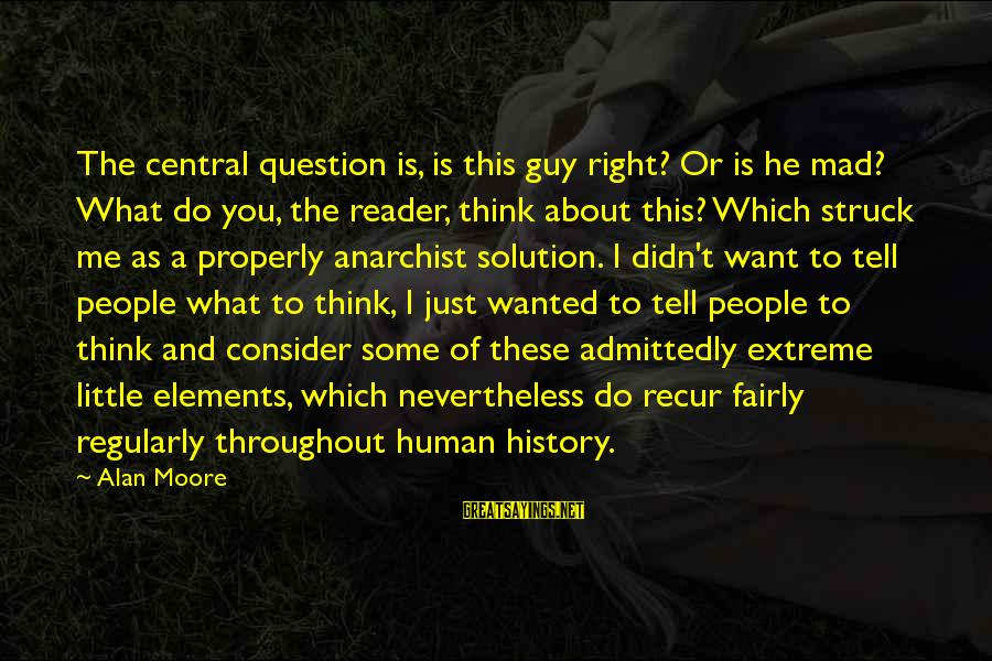 Recur Sayings By Alan Moore: The central question is, is this guy right? Or is he mad? What do you,