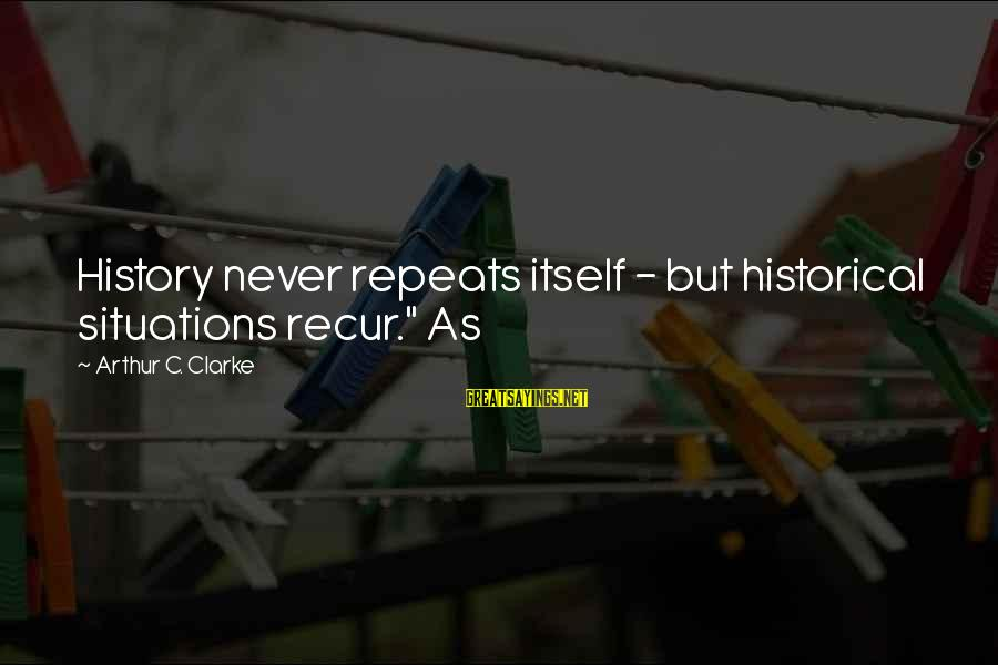 """Recur Sayings By Arthur C. Clarke: History never repeats itself - but historical situations recur."""" As"""
