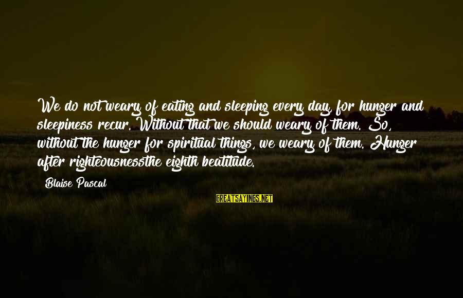 Recur Sayings By Blaise Pascal: We do not weary of eating and sleeping every day, for hunger and sleepiness recur.