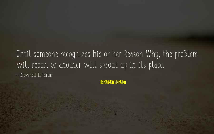 Recur Sayings By Brownell Landrum: Until someone recognizes his or her Reason Why, the problem will recur, or another will