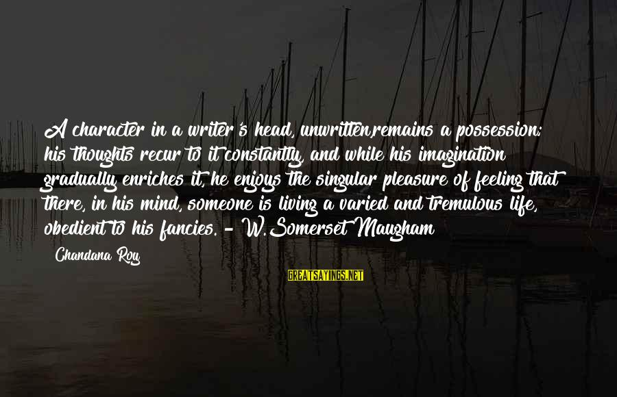 Recur Sayings By Chandana Roy: A character in a writer's head, unwritten,remains a possession; his thoughts recur to it constantly,