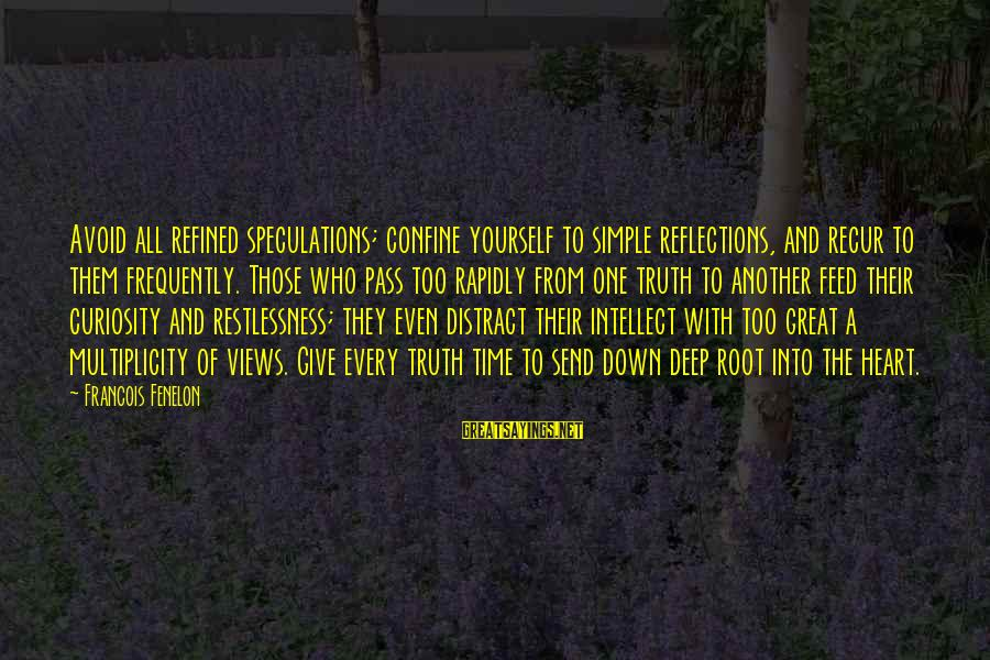 Recur Sayings By Francois Fenelon: Avoid all refined speculations; confine yourself to simple reflections, and recur to them frequently. Those