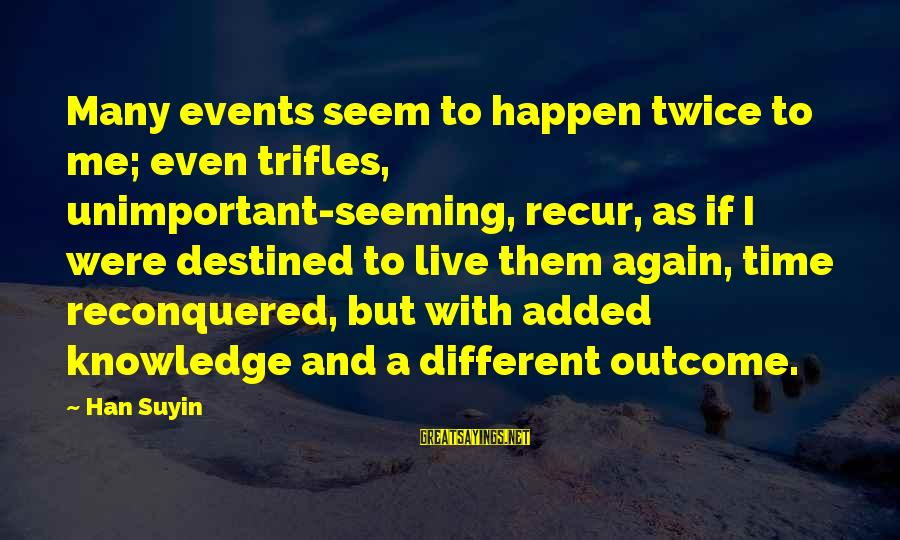 Recur Sayings By Han Suyin: Many events seem to happen twice to me; even trifles, unimportant-seeming, recur, as if I