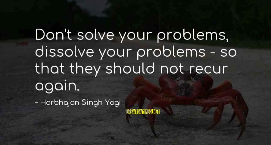 Recur Sayings By Harbhajan Singh Yogi: Don't solve your problems, dissolve your problems - so that they should not recur again.