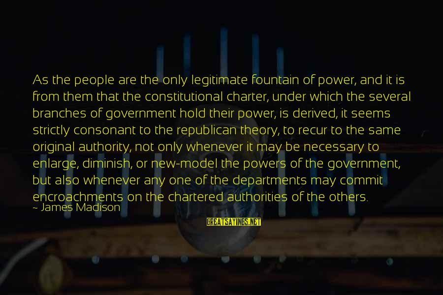 Recur Sayings By James Madison: As the people are the only legitimate fountain of power, and it is from them