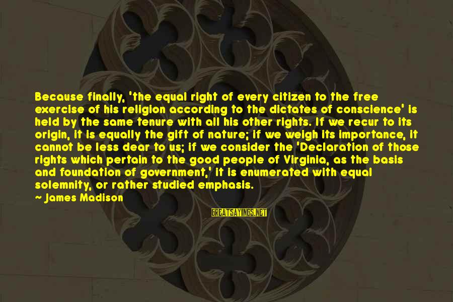 Recur Sayings By James Madison: Because finally, 'the equal right of every citizen to the free exercise of his religion