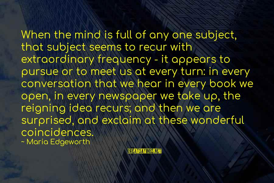 Recur Sayings By Maria Edgeworth: When the mind is full of any one subject, that subject seems to recur with
