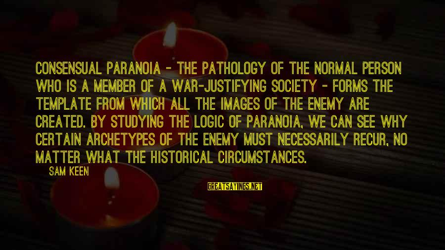Recur Sayings By Sam Keen: Consensual paranoia - the pathology of the normal person who is a member of a