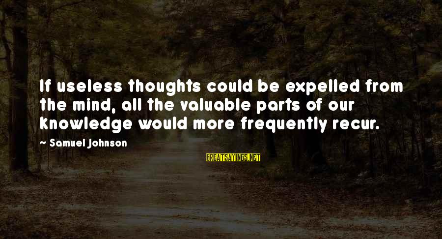 Recur Sayings By Samuel Johnson: If useless thoughts could be expelled from the mind, all the valuable parts of our