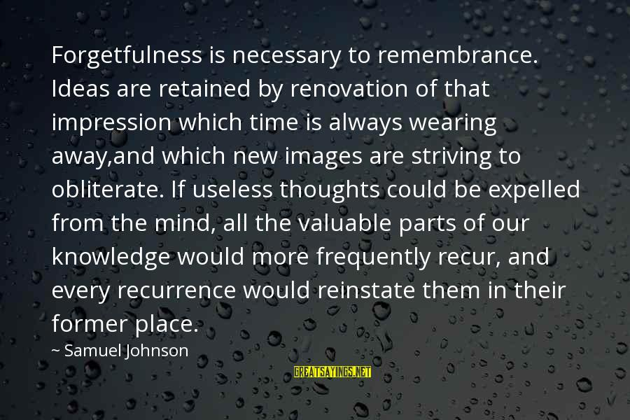 Recur Sayings By Samuel Johnson: Forgetfulness is necessary to remembrance. Ideas are retained by renovation of that impression which time