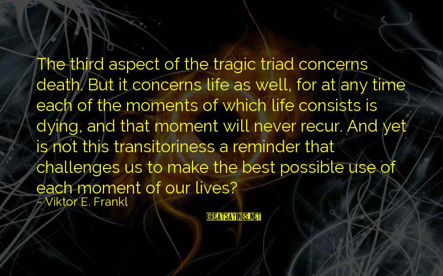 Recur Sayings By Viktor E. Frankl: The third aspect of the tragic triad concerns death. But it concerns life as well,
