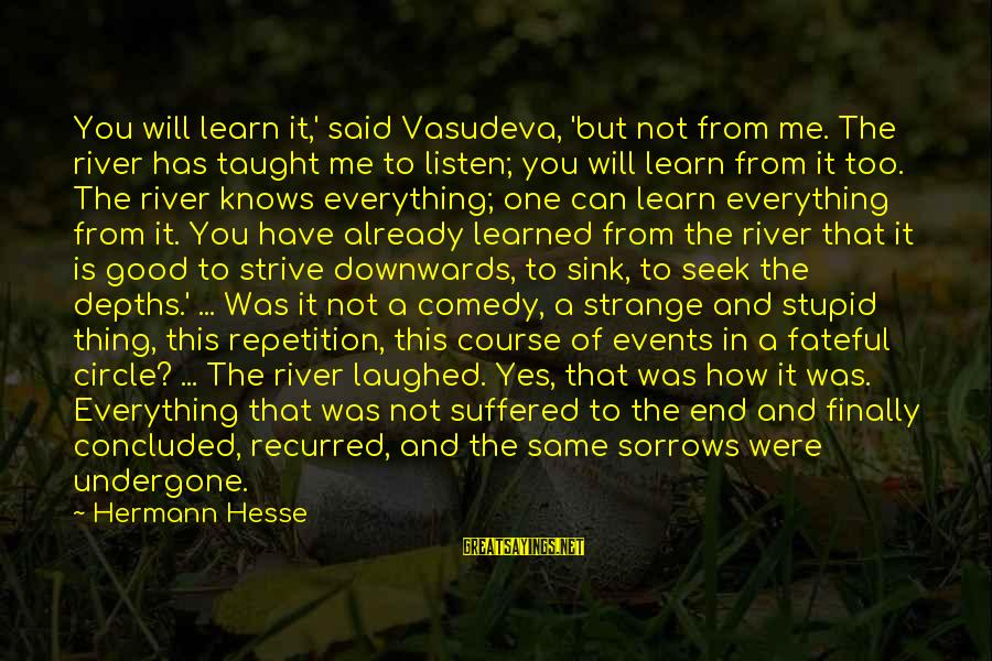 Recurred Sayings By Hermann Hesse: You will learn it,' said Vasudeva, 'but not from me. The river has taught me