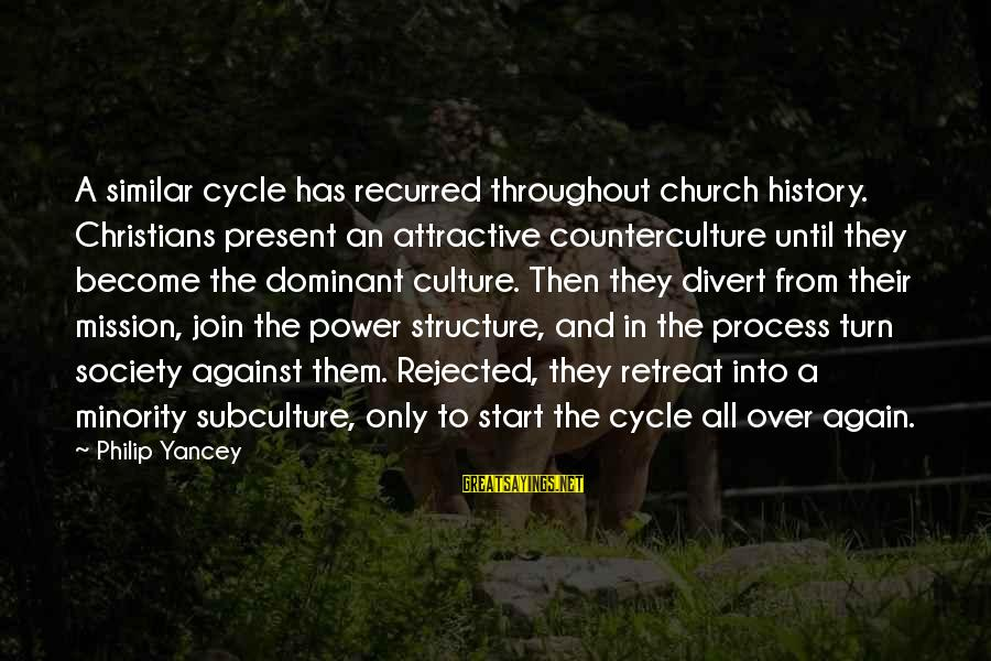 Recurred Sayings By Philip Yancey: A similar cycle has recurred throughout church history. Christians present an attractive counterculture until they