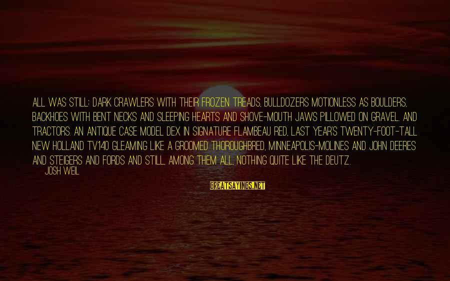 Red Hearts Sayings By Josh Weil: All was still: dark crawlers with their frozen treads, bulldozers motionless as boulders, backhoes with