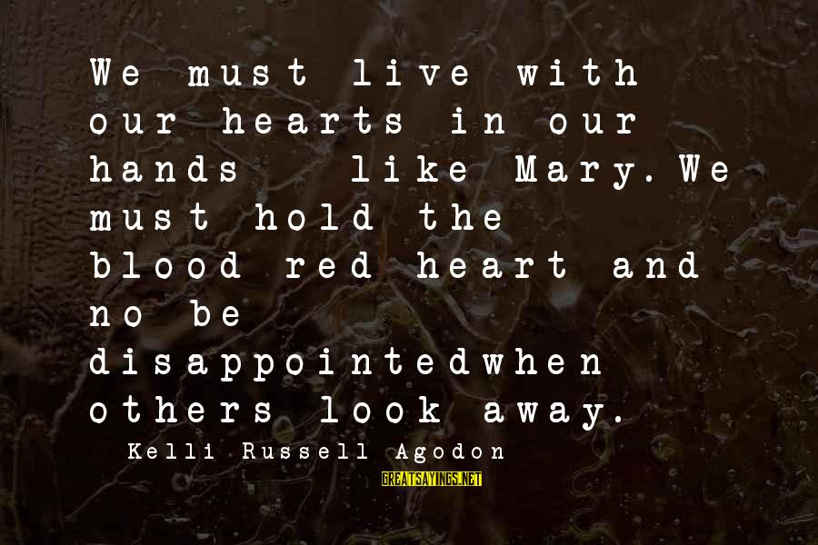 Red Hearts Sayings By Kelli Russell Agodon: We must live with our hearts in our hands - like Mary.We must hold the