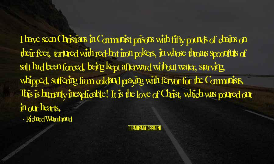 Red Hearts Sayings By Richard Wurmbrand: I have seen Christians in Communist prisons with fifty pounds of chains on their feet,