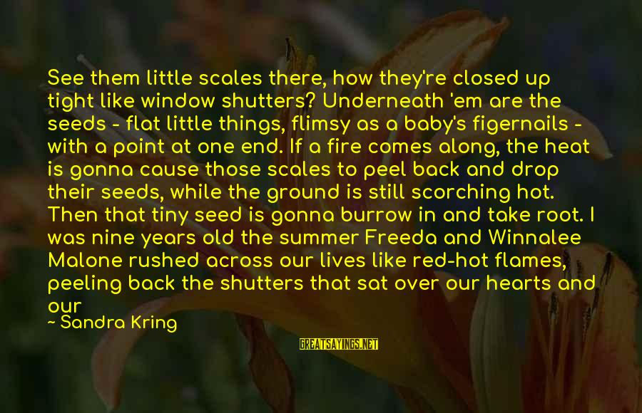 Red Hearts Sayings By Sandra Kring: See them little scales there, how they're closed up tight like window shutters? Underneath 'em
