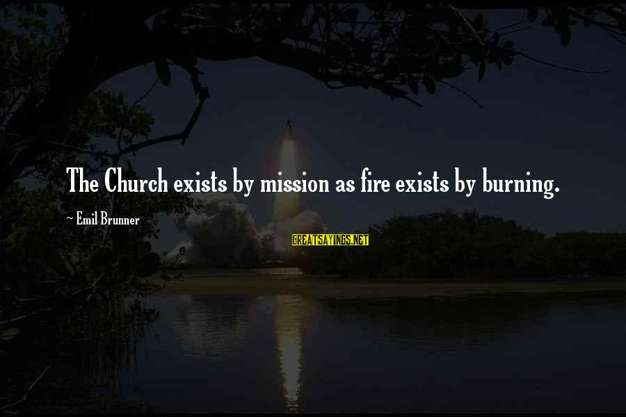 Red John Logan Sayings By Emil Brunner: The Church exists by mission as fire exists by burning.