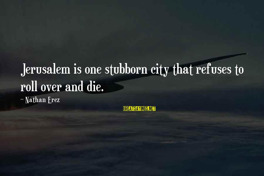 Red John Logan Sayings By Nathan Erez: Jerusalem is one stubborn city that refuses to roll over and die.