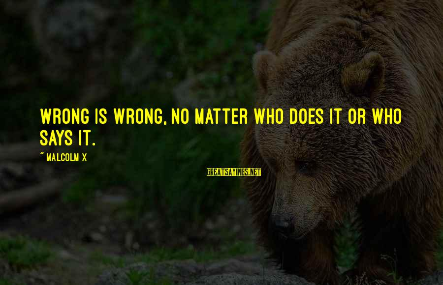 Redetermine Sayings By Malcolm X: Wrong is wrong, no matter who does it or who says it.