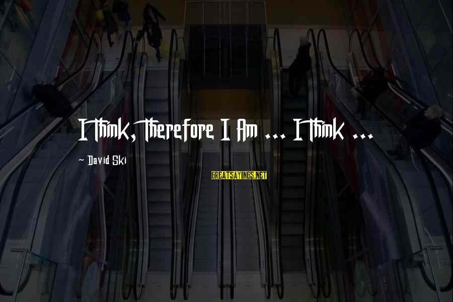 Rediscovering Myself Sayings By David Ski: I Think, Therefore I Am ... I Think ...