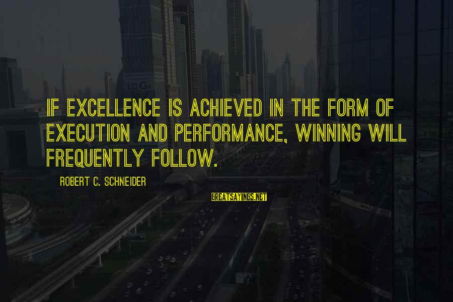 Rediscovering Myself Sayings By Robert C. Schneider: If excellence is achieved in the form of execution and performance, winning will frequently follow.