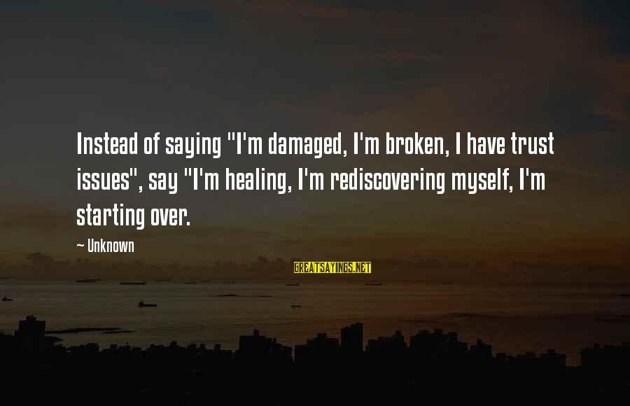 "Rediscovering Myself Sayings By Unknown: Instead of saying ""I'm damaged, I'm broken, I have trust issues"", say ""I'm healing, I'm"