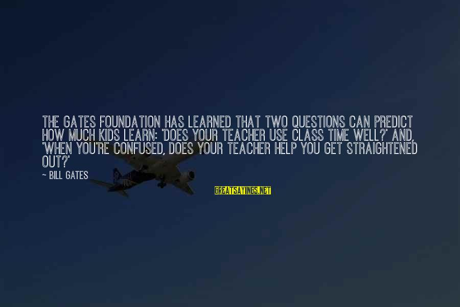 Redondo Sayings By Bill Gates: The Gates Foundation has learned that two questions can predict how much kids learn: 'Does