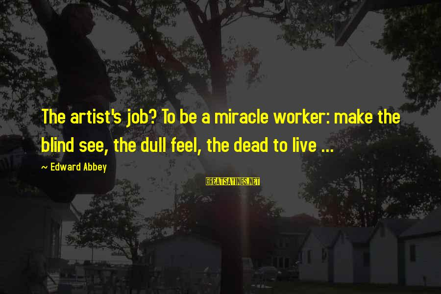 Redondo Sayings By Edward Abbey: The artist's job? To be a miracle worker: make the blind see, the dull feel,