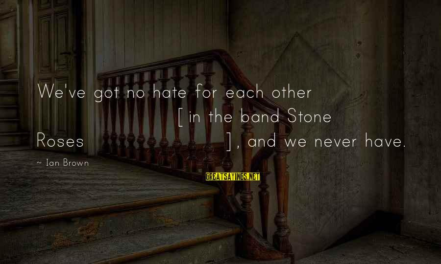 Redondo Sayings By Ian Brown: We've got no hate for each other [in the band Stone Roses], and we never