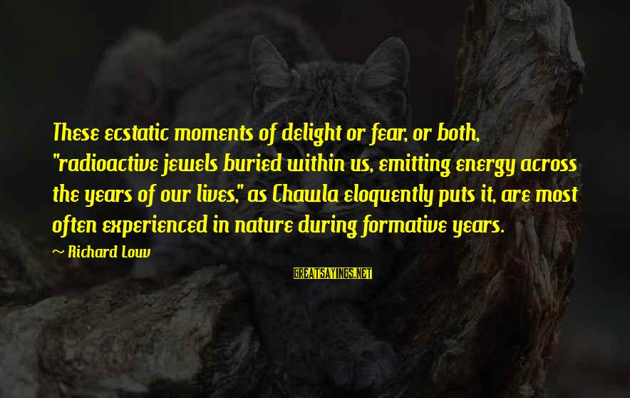 """Redondo Sayings By Richard Louv: These ecstatic moments of delight or fear, or both, """"radioactive jewels buried within us, emitting"""