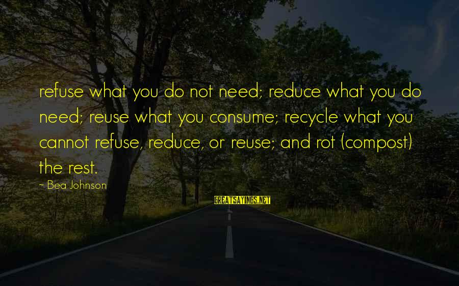 Reduce Recycle Sayings By Bea Johnson: refuse what you do not need; reduce what you do need; reuse what you consume;
