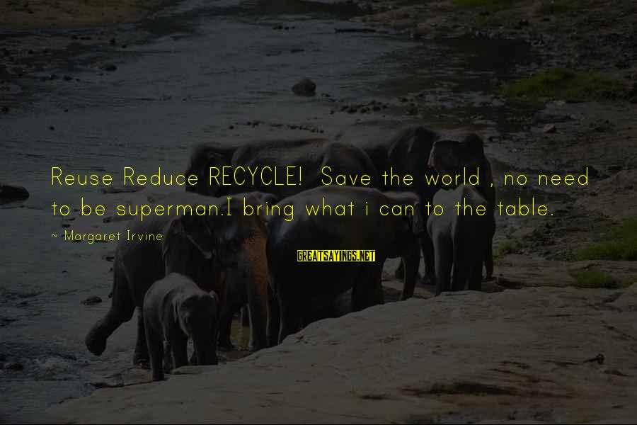 Reduce Recycle Sayings By Margaret Irvine: Reuse Reduce RECYCLE! Save the world , no need to be superman.I bring what i