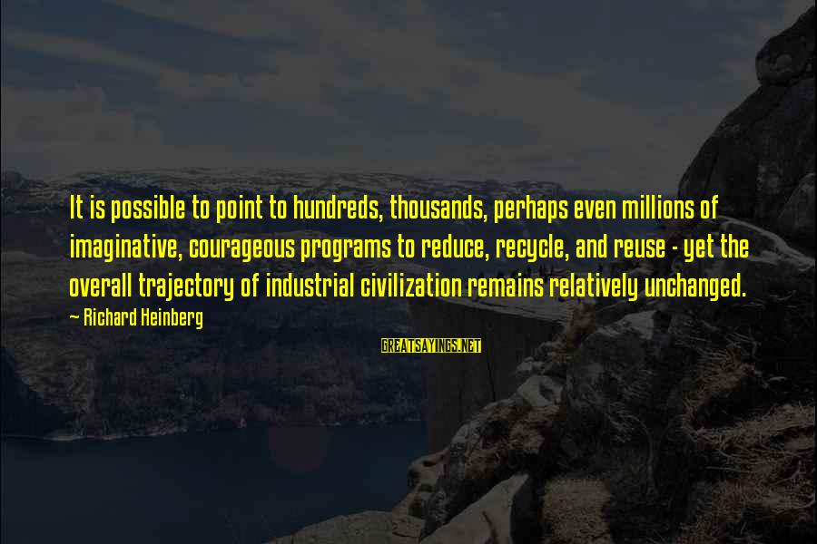 Reduce Recycle Sayings By Richard Heinberg: It is possible to point to hundreds, thousands, perhaps even millions of imaginative, courageous programs