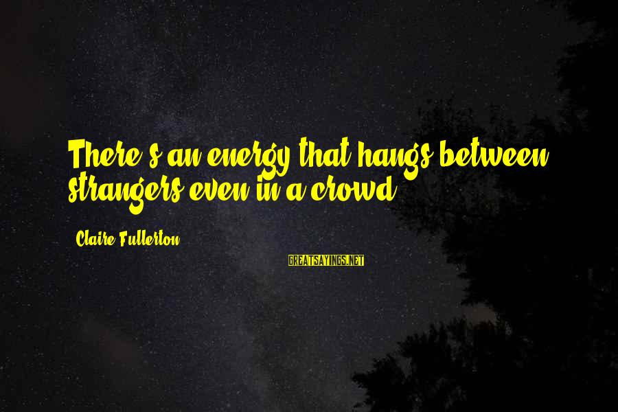 Reel Sayings By Claire Fullerton: There's an energy that hangs between strangers even in a crowd.