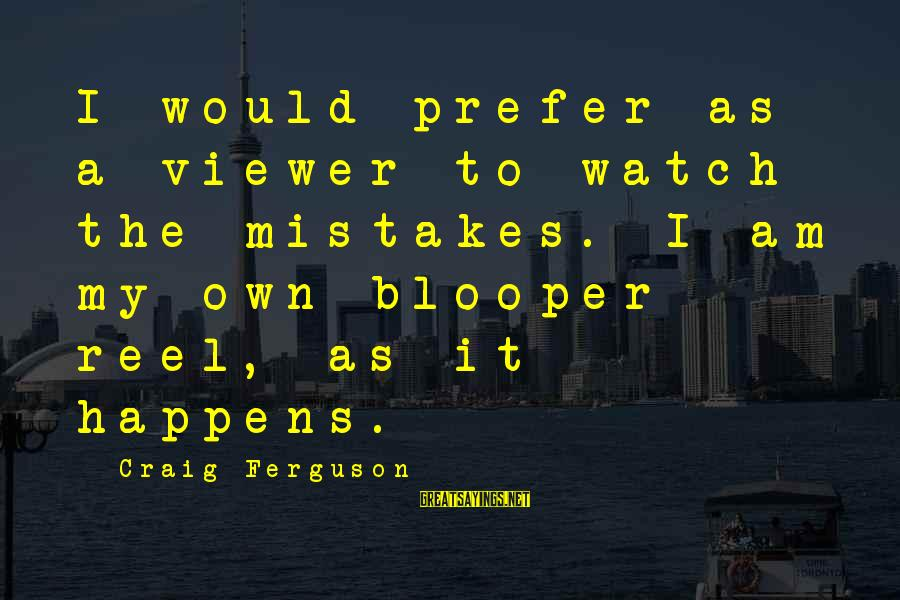 Reel Sayings By Craig Ferguson: I would prefer as a viewer to watch the mistakes. I am my own blooper
