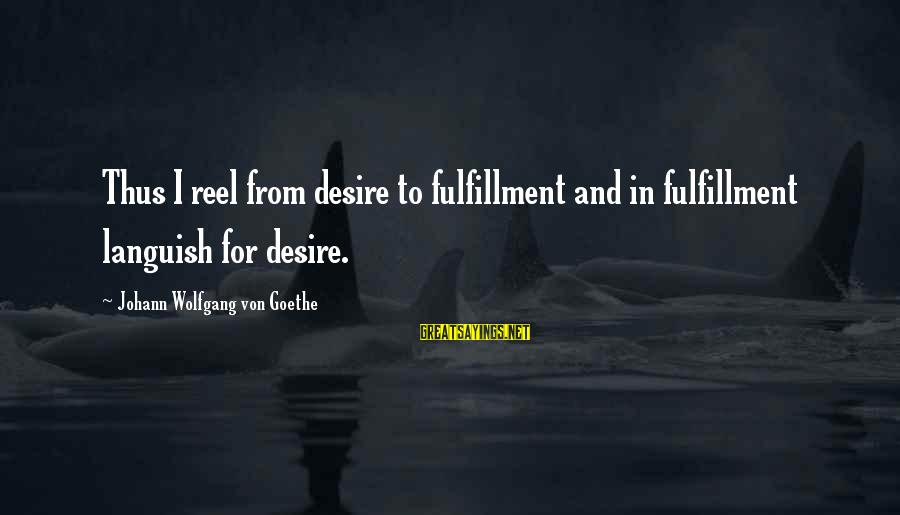 Reel Sayings By Johann Wolfgang Von Goethe: Thus I reel from desire to fulfillment and in fulfillment languish for desire.