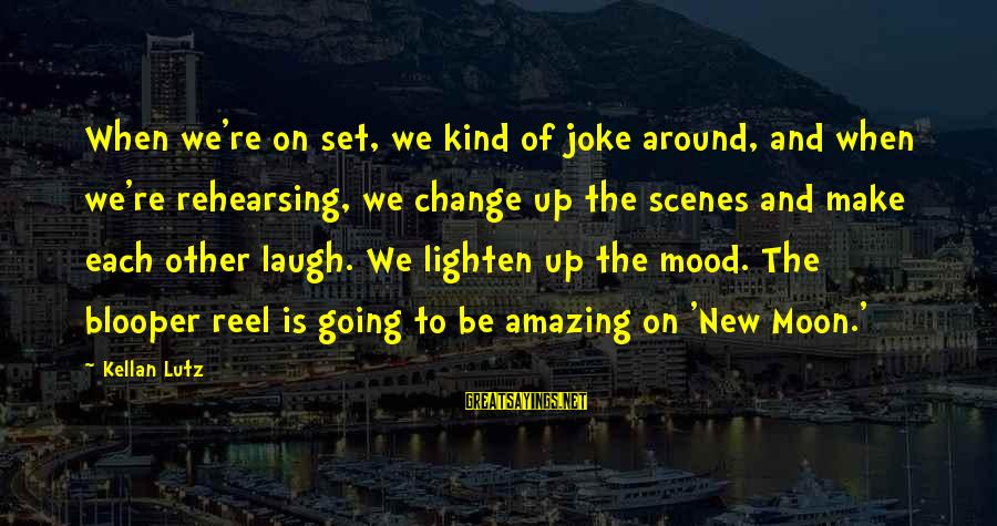 Reel Sayings By Kellan Lutz: When we're on set, we kind of joke around, and when we're rehearsing, we change