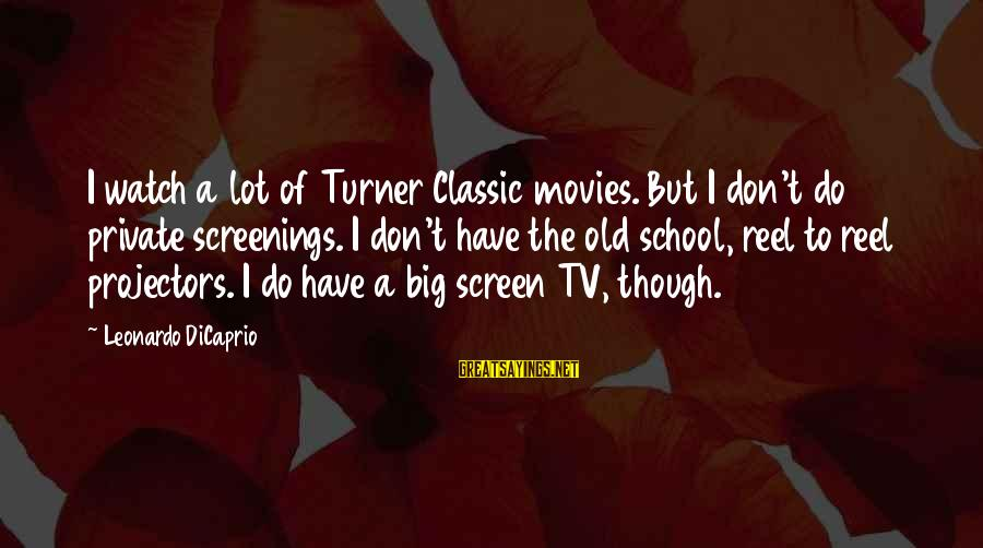 Reel Sayings By Leonardo DiCaprio: I watch a lot of Turner Classic movies. But I don't do private screenings. I