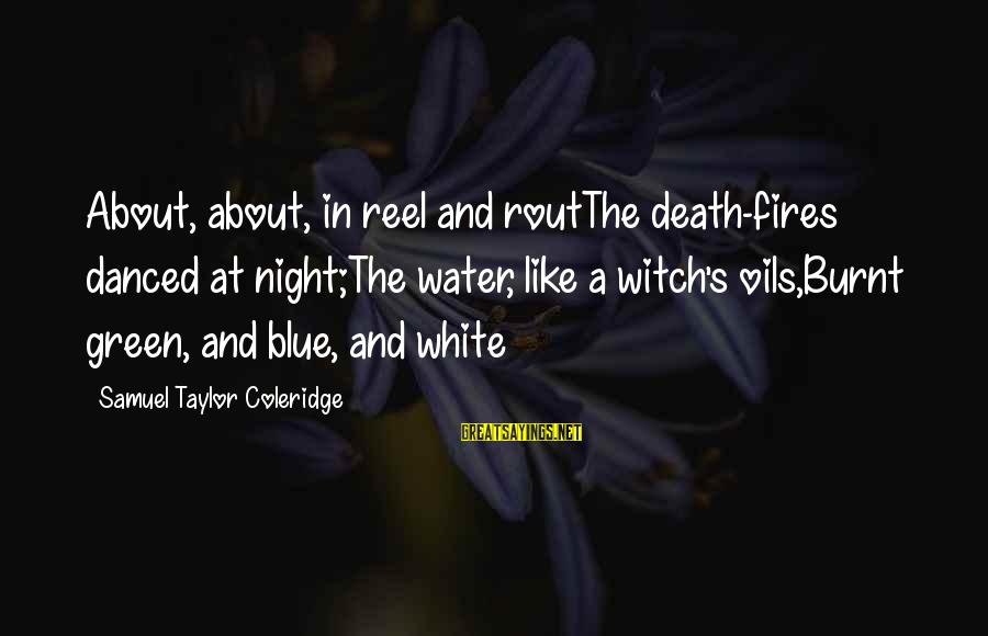Reel Sayings By Samuel Taylor Coleridge: About, about, in reel and routThe death-fires danced at night;The water, like a witch's oils,Burnt