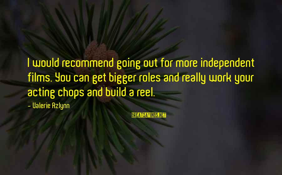 Reel Sayings By Valerie Azlynn: I would recommend going out for more independent films. You can get bigger roles and