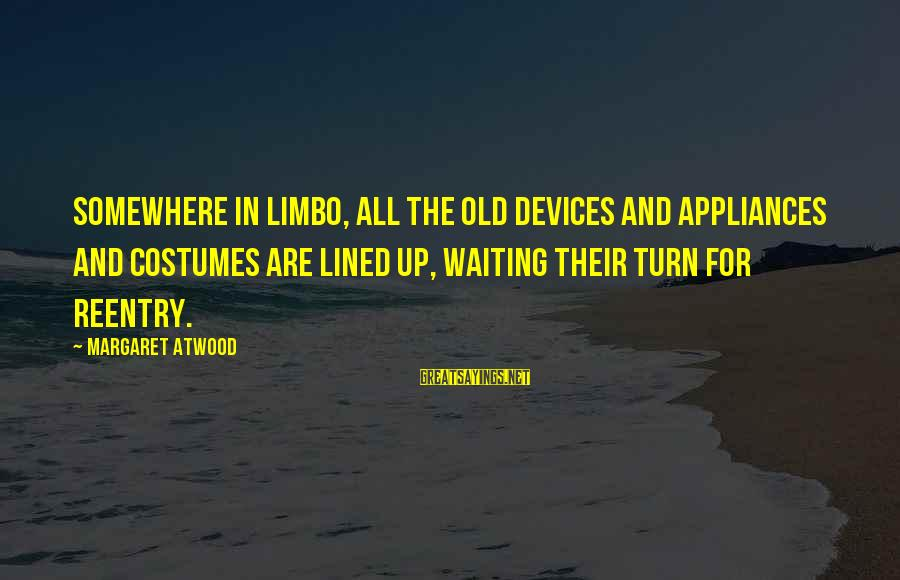 Reentry Sayings By Margaret Atwood: Somewhere in Limbo, all the old devices and appliances and costumes are lined up, waiting