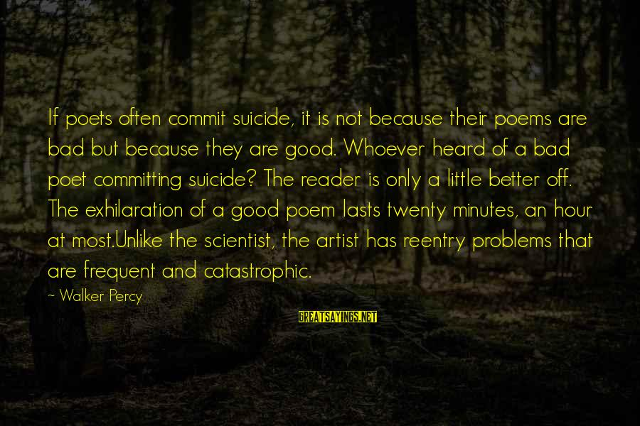 Reentry Sayings By Walker Percy: If poets often commit suicide, it is not because their poems are bad but because